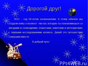 Дорогой друг! 2011 – год 50-летие космонавтики. К этому юбилею мы создали книгу