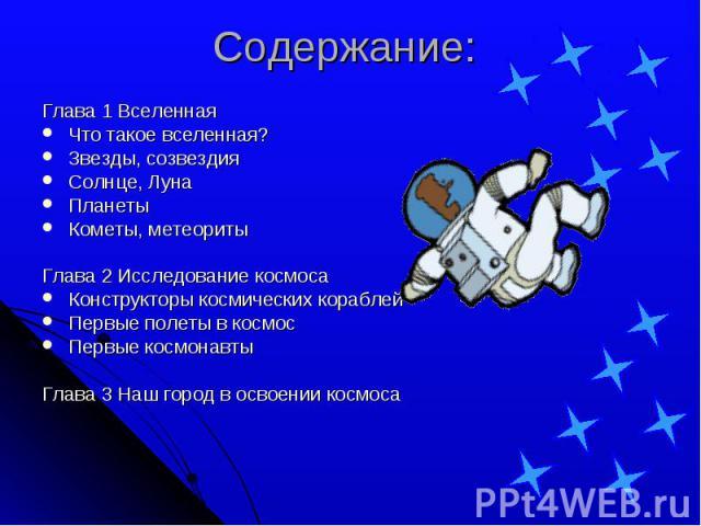 Содержание:Глава 1 ВселеннаяЧто такое вселенная? Звезды, созвездияСолнце, Луна ПланетыКометы, метеоритыГлава 2 Исследование космосаКонструкторы космических кораблейПервые полеты в космосПервые космонавтыГлава 3 Наш город в освоении космоса