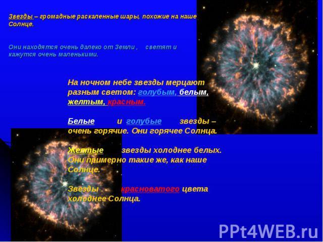 Звезды – громадные раскаленные шары, похожие на наше Солнце. Они находятся очень далеко от Земли , светят и кажутся очень маленькими.На ночном небе звезды мерцают разным светом: голубым, белым, желтым, красным.Белые и голубые звезды – очень горячие.…