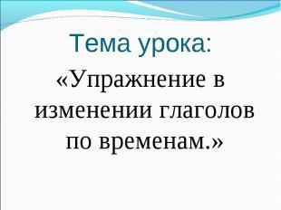 Тема урока:«Упражнение в изменении глаголов по временам.»