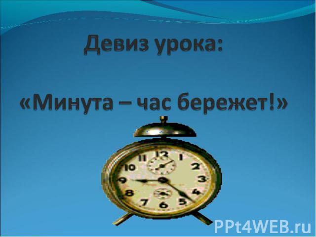 Девиз урока:«Минута – час бережет!»