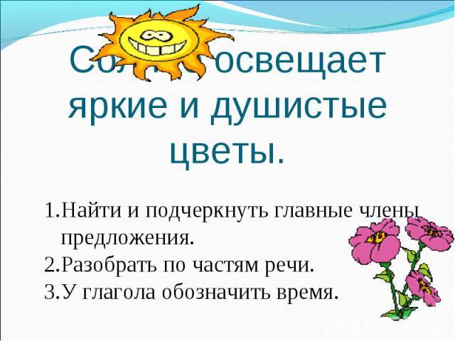 Солнце освещает яркие и душистые цветы. Найти и подчеркнуть главные члены предложения.Разобрать по частям речи.У глагола обозначить время.