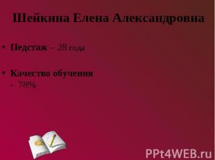 Шейкина Елена АлександровнаПедстаж – 28 годаКачество обучения - 78%