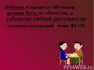«Ребёнок в процессе обучения должен быть не объектом, а субъектом учебной деятел