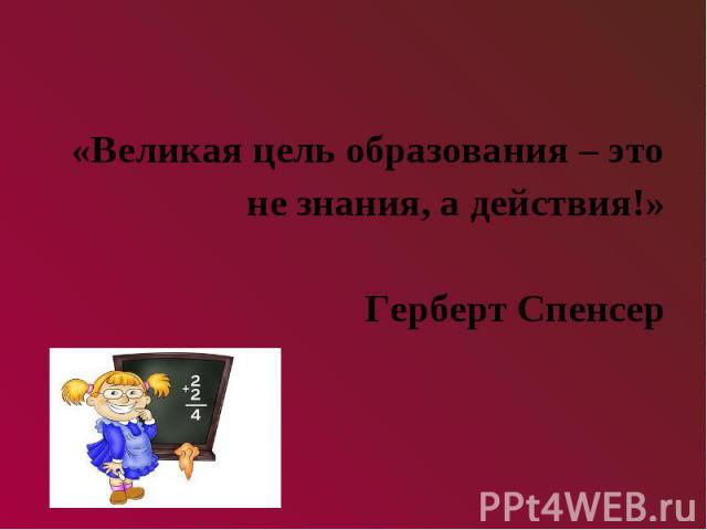 «Великая цель образования – это не знания, а действия!»Герберт Спенсер