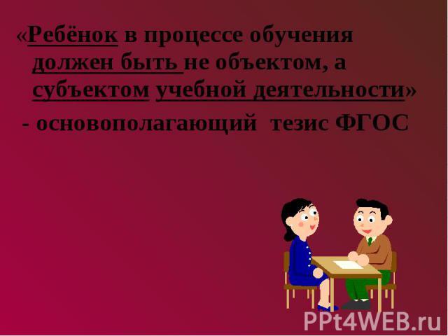 «Ребёнок в процессе обучения должен быть не объектом, а субъектом учебной деятельности» - основополагающий тезис ФГОС
