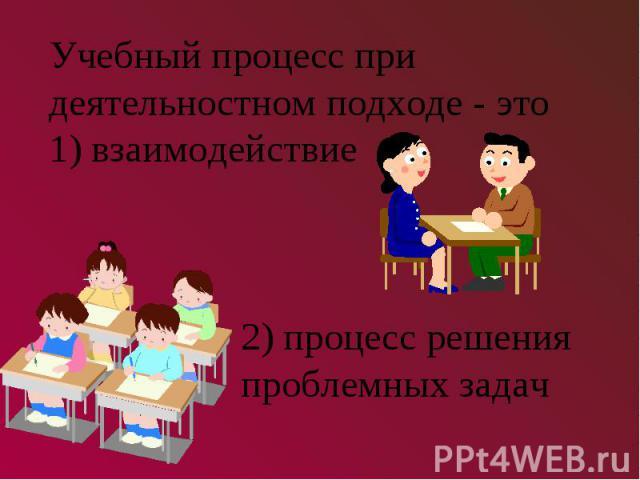 Учебный процесс при деятельностном подходе - это1) взаимодействие2) процесс решения проблемных задач