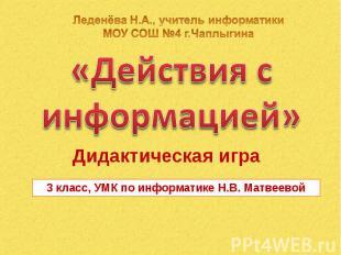 Леденёва Н.А., учитель информатики МОУ СОШ №4 г.Чаплыгина «Действия с информацие