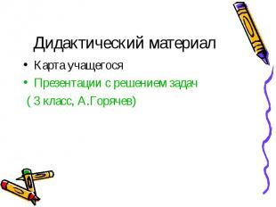 Дидактический материалКарта учащегосяПрезентации с решением задач ( 3 класс, А.Г