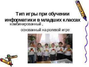 Тип игры при обученииинформатики в младших классахкомбинированный , основанный н