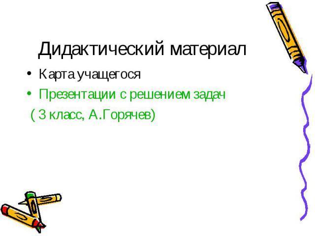 Дидактический материалКарта учащегосяПрезентации с решением задач ( 3 класс, А.Горячев)