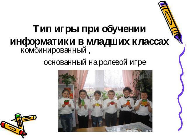 Тип игры при обученииинформатики в младших классахкомбинированный , основанный на ролевой игре