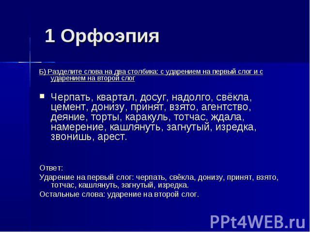 1 Орфоэпия Б) Разделите слова на два столбика: с ударением на первый слог и с ударением на второй слогЧерпать, квартал, досуг, надолго, свёкла, цемент, донизу, принят, взято, агентство, деяние, торты, каракуль, тотчас, ждала, намерение, кашлянуть, з…