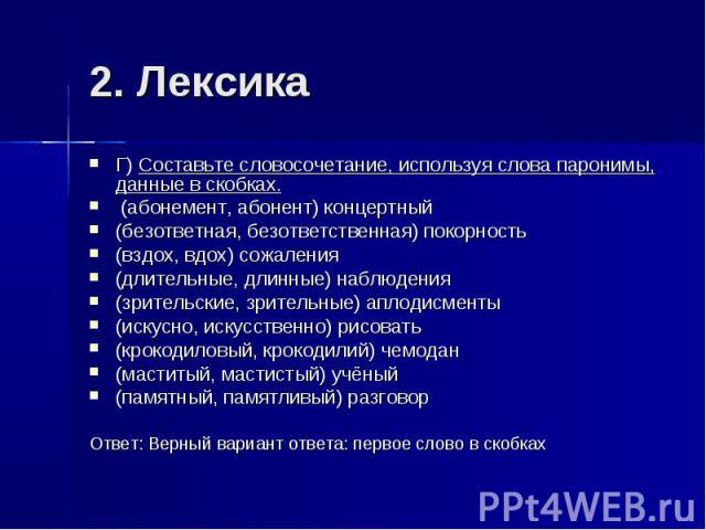 2. Лексика Г) Составьте словосочетание, используя слова паронимы, данные в скобках. (абонемент, абонент) концертный(безответная, безответственная) покорность(вздох, вдох) сожаления(длительные, длинные) наблюдения(зрительские, зрительные) аплодисмент…