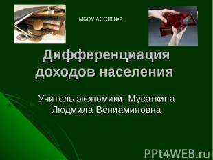 МБОУ АСОШ №2 Дифференциация доходов населения Учитель экономики: Мусаткина Людми
