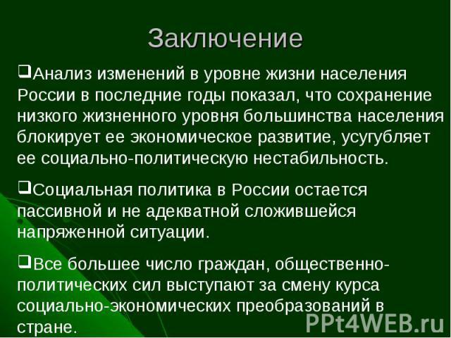 Заключение Анализ изменений в уровне жизни населения России в последние годы показал, что сохранение низкого жизненного уровня большинства населения блокирует ее экономическое развитие, усугубляет ее социально-политическую нестабильность. Социальная…