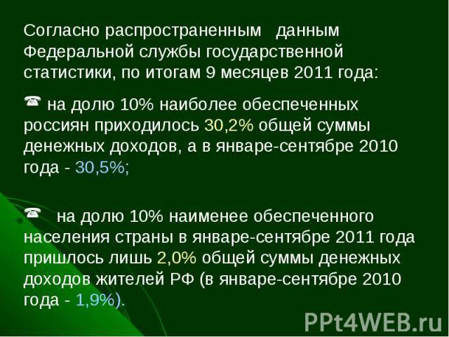 Согласно распространенным данным Федеральной службы государственной статистики, по итогам 9 месяцев 2011 года: на долю 10% наиболее обеспеченных россиян приходилось 30,2% общей суммы денежных доходов, а в январе-сентябре 2010 года - 30,5%;на долю…