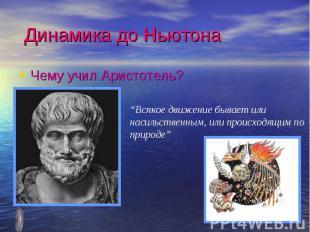 """Динамика до НьютонаЧему учил Аристотель?""""Всякое движение бывает или насильственн"""