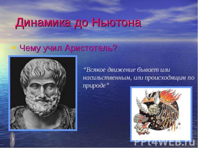 """Динамика до НьютонаЧему учил Аристотель?""""Всякое движение бывает или насильственным, или происходящим по природе"""""""