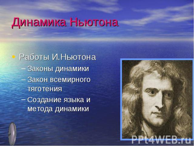 Динамика Ньютона Работы И.НьютонаЗаконы динамикиЗакон всемирного тяготенияСоздание языка и метода динамики