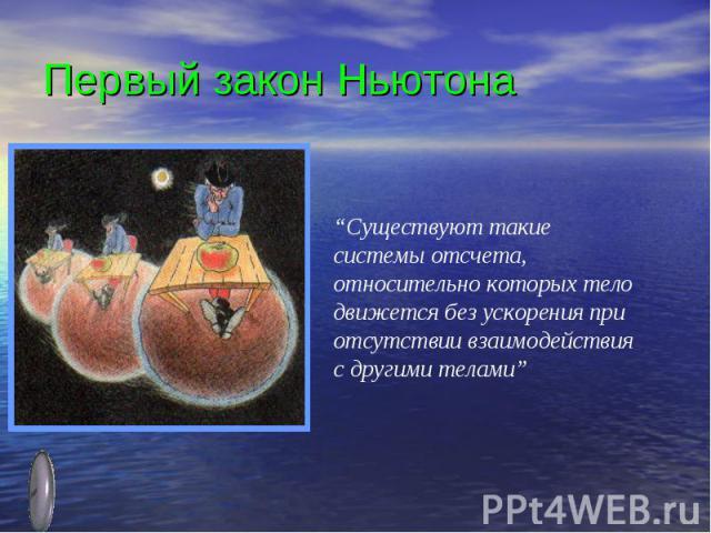 """Первый закон Ньютона""""Существуют такие системы отсчета, относительно которых тело движется без ускорения при отсутствии взаимодействия с другими телами"""""""