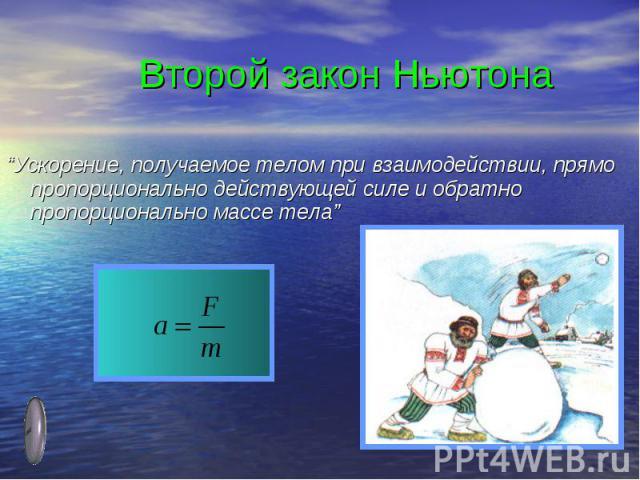 """Второй закон Ньютона""""Ускорение, получаемое телом при взаимодействии, прямо пропорционально действующей силе и обратно пропорционально массе тела"""""""