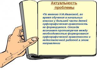 Актуальность проблемыПо мнению Н.Ф.Ивановой, во время обучения в начальных класс