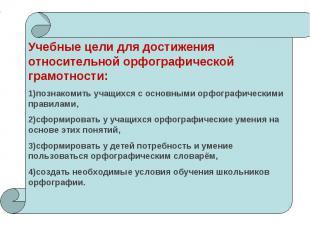 Учебные цели для достижения относительной орфографической грамотности:познакомит