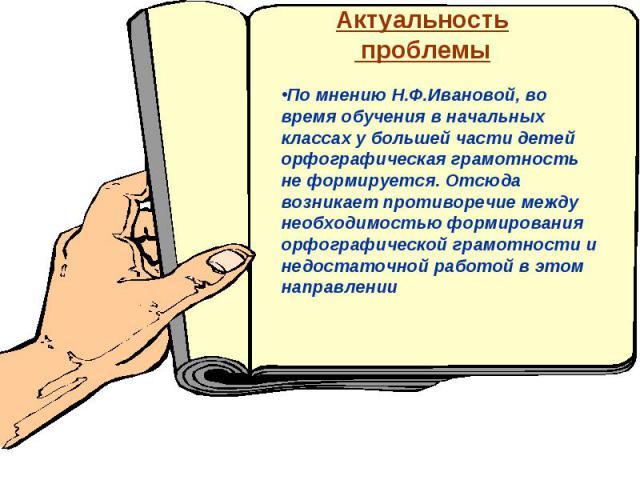 Актуальность проблемыПо мнению Н.Ф.Ивановой, во время обучения в начальных классах у большей части детей орфографическая грамотность не формируется. Отсюда возникает противоречие между необходимостью формирования орфографической грамотности и недост…