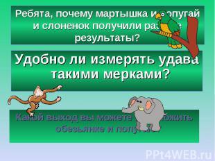 Ребята, почему мартышка и попугай и слоненок получили разные результаты?Удобно л