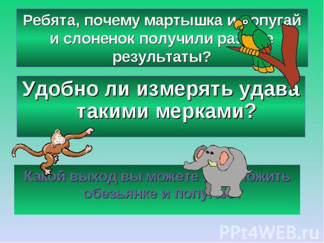 Ребята, почему мартышка и попугай и слоненок получили разные результаты?Удобно ли измерять удава такими мерками?Какой выход вы можете предложить обезьянке и попугаю?