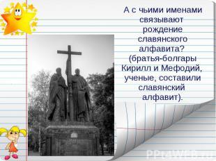 А с чьими именами связывают рождение славянского алфавита? (братья-болгары Кирил