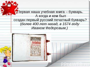Первая наша учебная книга – букварь. А когда и кем был создан первый русский печ