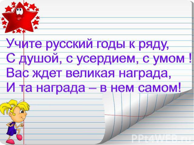 Учите русский годы к ряду,С душой, с усердием, с умом !Вас ждет великая награда,И та награда – в нем самом!