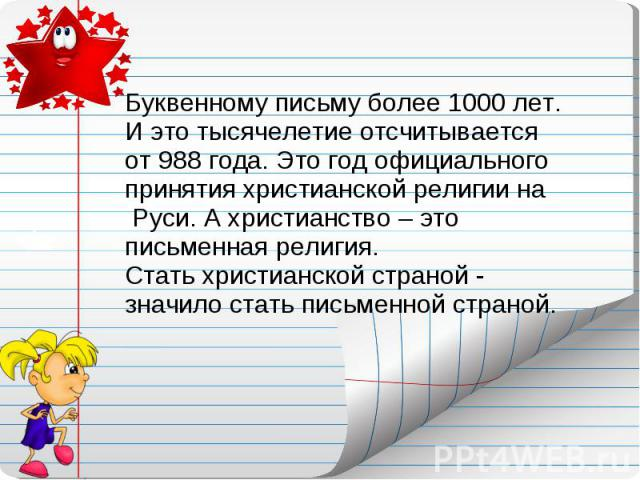Буквенному письму более 1000 лет. И это тысячелетие отсчитывается от 988 года. Это год официального принятия христианской религии на Руси. А христианство – это письменная религия. Стать христианской страной - значило стать письменной страной.