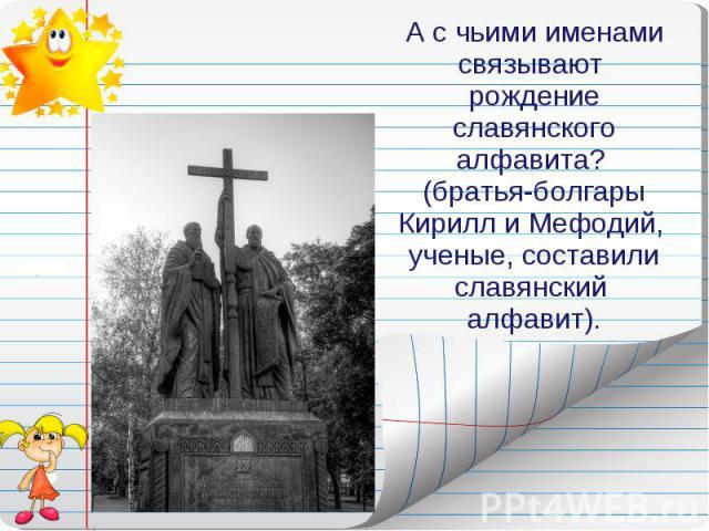 А с чьими именами связывают рождение славянского алфавита? (братья-болгары Кирилл и Мефодий, ученые, составили славянский алфавит).