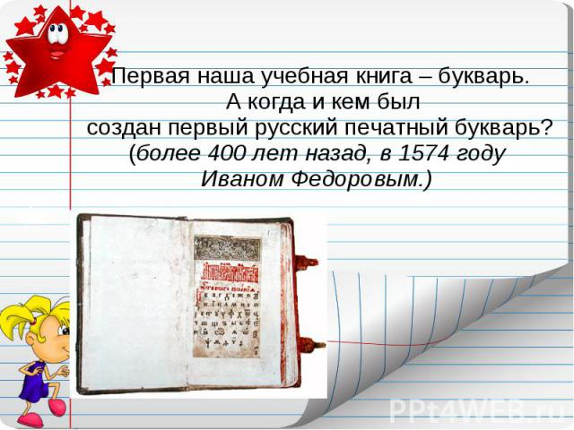 Первая наша учебная книга – букварь. А когда и кем был создан первый русский печатный букварь? (более 400 лет назад, в 1574 году Иваном Федоровым.)