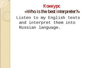 Конкурс «Who is the best interpreter?»Listen to my English texts and interpret t