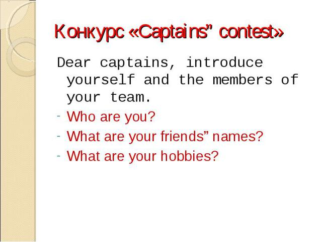 "Конкурс «Captains"" contest»Dear captains, introduce yourself and the members of your team.Who are you?What are your friends"" names?What are your hobbies?"