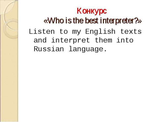 Конкурс «Who is the best interpreter?»Listen to my English texts and interpret them into Russian language.