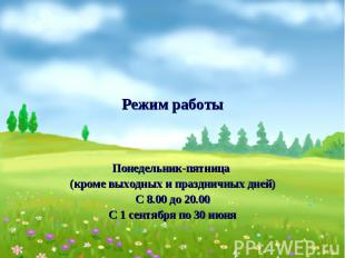 Режим работыПонедельник-пятница (кроме выходных и праздничных дней)С 8.00 до 20.