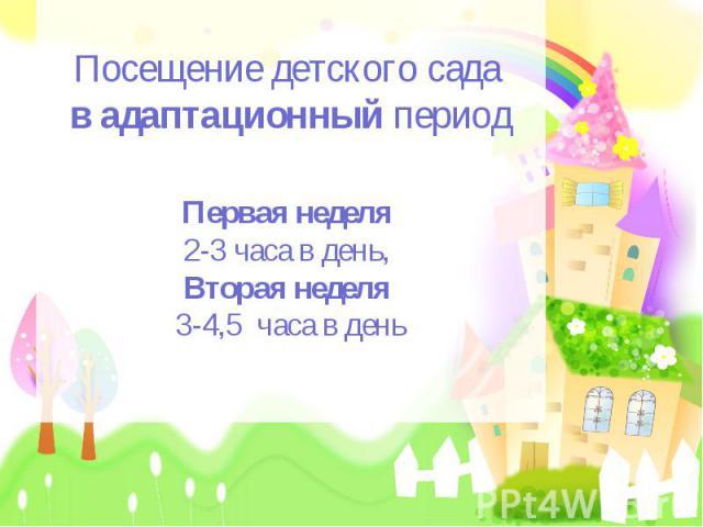 Посещение детского сада в адаптационный периодПервая неделя 2-3 часа в день, Вторая неделя 3-4,5 часа в день