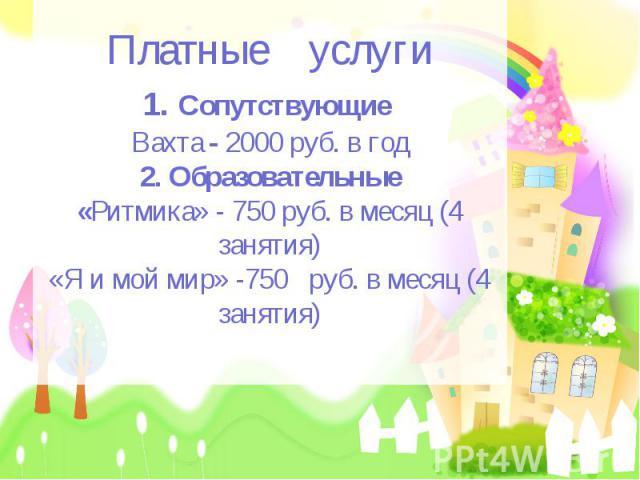 Платные услуги1. Сопутствующие Вахта - 2000 руб. в год2. Образовательные«Ритмика» - 750 руб. в месяц (4 занятия)«Я и мой мир» -750 руб. в месяц (4 занятия)