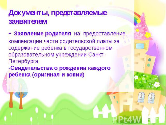 Документы, представляемые заявителем- Заявление родителя на предоставление компенсации части родительской платы за содержание ребенка в государственном образовательном учреждении Санкт-Петербурга-Свидетельства о рождении каждого ребенка (оригинал и копии)