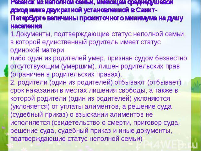 Ребенок из неполной семьи, имеющей среднедушевой доход ниже двукратной установленной в Санкт-Петербурге величины прожиточного минимума на душу населения 1.Документы, подтверждающие статус неполной семьи, в которой единственный родитель имеет статус …