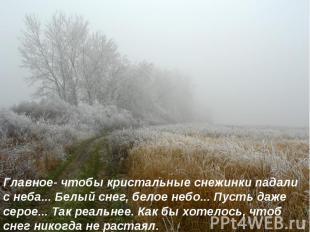 Главное- чтобы кристальные снежинки падали с неба... Белый снег, белое небо... П