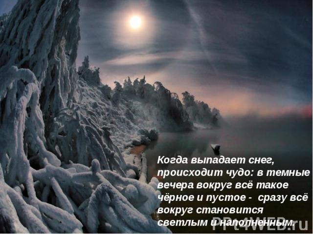 Когда выпадает снег, происходит чудо: в темные вечера вокруг всё такое чёрное и пустое - сразу всё вокруг становится светлым и наполненным.