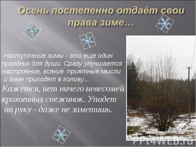 Осень постепенно отдаёт свои права зиме… Наступление зимы - это еще один праздник для души. Сразу улучшается настроение, всякие приятные мысли о зиме приходят в голову...Кажется, нет ничего невесомей крохотных снежинок. Упадет на руку - даже не заметишь.