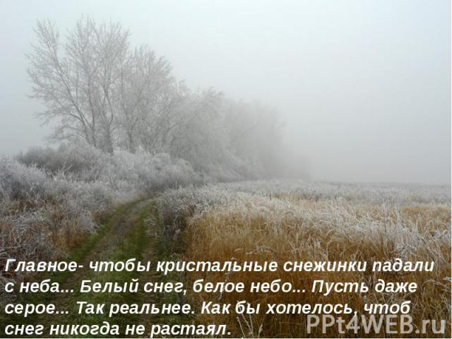 Главное- чтобы кристальные снежинки падали с неба... Белый снег, белое небо... Пусть даже серое... Так реальнее. Как бы хотелось, чтоб снег никогда не растаял.