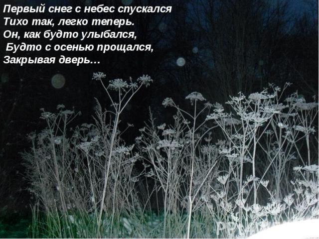 Первый снег с небес спускалсяТихо так, легко теперь.Он, как будто улыбался, Будто с осенью прощался,Закрывая дверь…